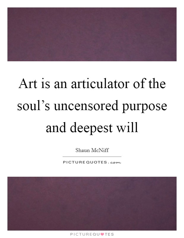 Art is an articulator of the soul's uncensored purpose and deepest will Picture Quote #1