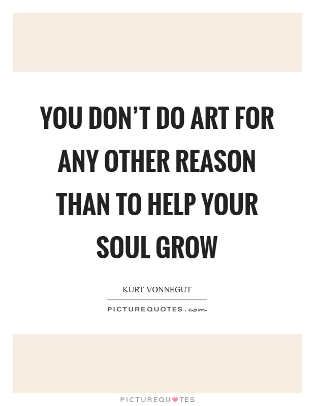 You don't do art for any other reason than to help your soul grow Picture Quote #1