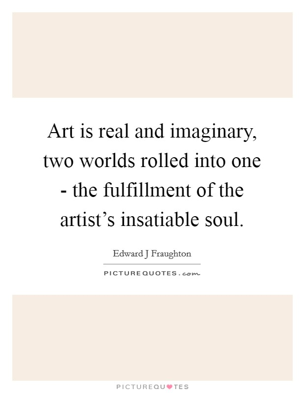 Art is real and imaginary, two worlds rolled into one - the fulfillment of the artist's insatiable soul Picture Quote #1