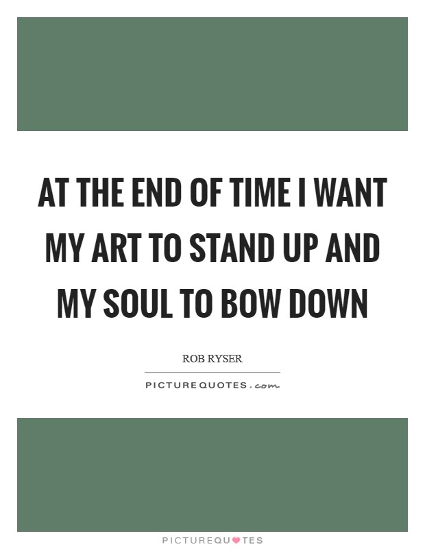 At the end of time I want my art to stand up and my soul to bow down Picture Quote #1
