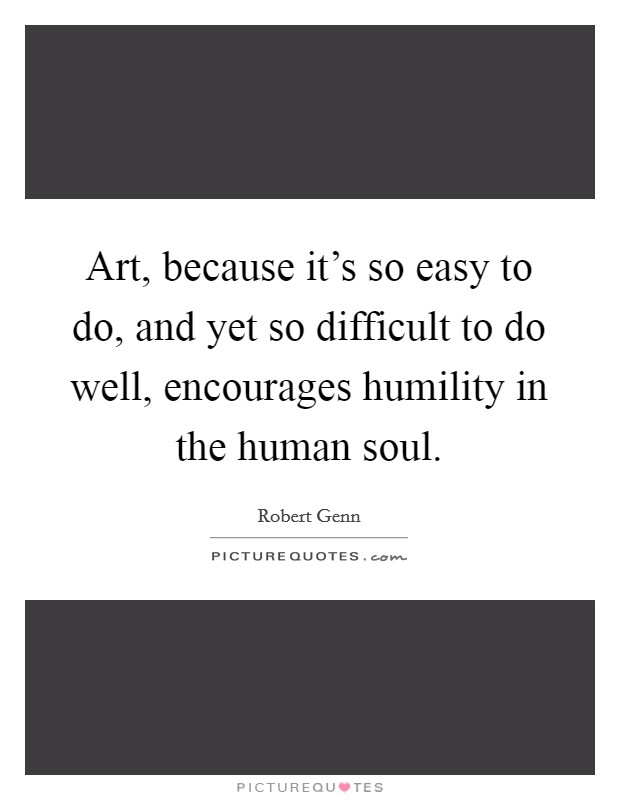 Art, because it's so easy to do, and yet so difficult to do well, encourages humility in the human soul Picture Quote #1