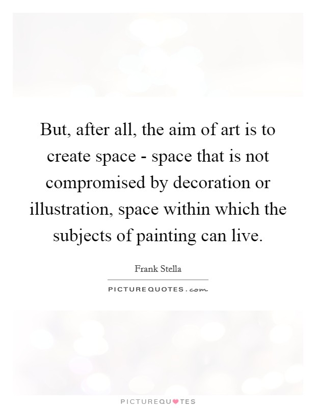 But, after all, the aim of art is to create space - space that is not compromised by decoration or illustration, space within which the subjects of painting can live Picture Quote #1