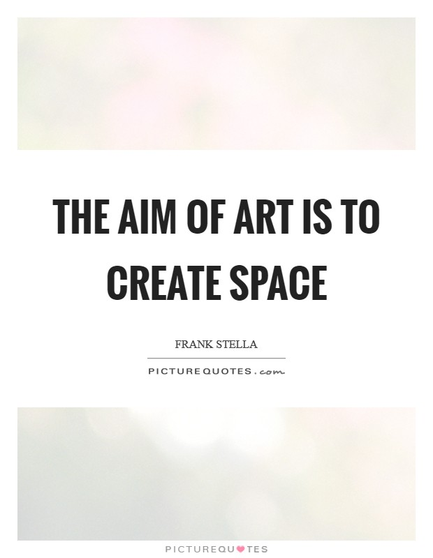 The aim of art is to create space Picture Quote #1