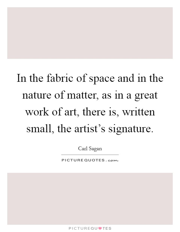In the fabric of space and in the nature of matter, as in a great work of art, there is, written small, the artist's signature Picture Quote #1