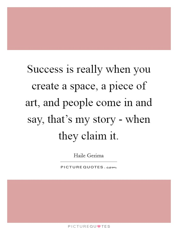 Success is really when you create a space, a piece of art, and people come in and say, that's my story - when they claim it Picture Quote #1