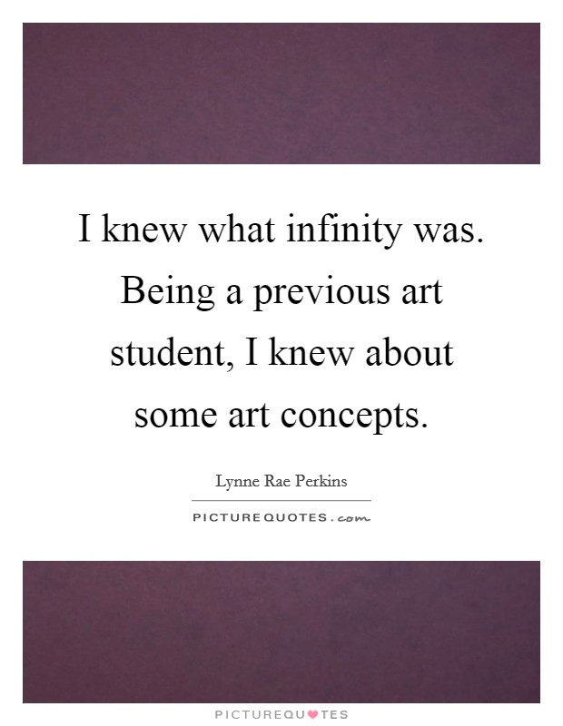 I knew what infinity was. Being a previous art student, I knew about some art concepts Picture Quote #1