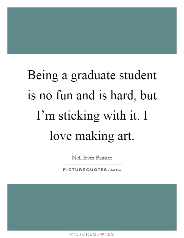 Being a graduate student is no fun and is hard, but I'm sticking with it. I love making art Picture Quote #1