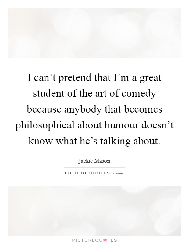 I can't pretend that I'm a great student of the art of comedy because anybody that becomes philosophical about humour doesn't know what he's talking about Picture Quote #1