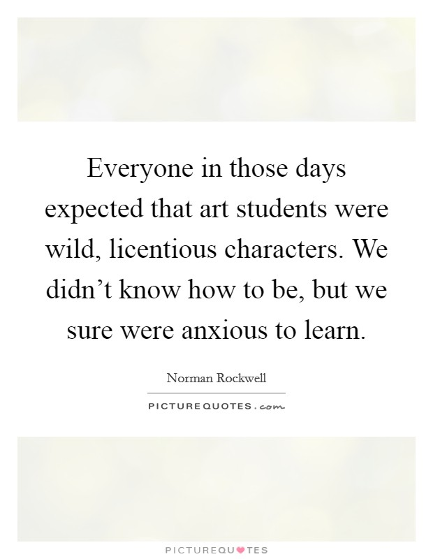 Everyone in those days expected that art students were wild, licentious characters. We didn't know how to be, but we sure were anxious to learn. Picture Quote #1