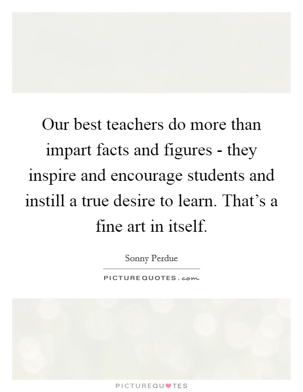 Our best teachers do more than impart facts and figures - they inspire and encourage students and instill a true desire to learn. That's a fine art in itself. Picture Quote #1