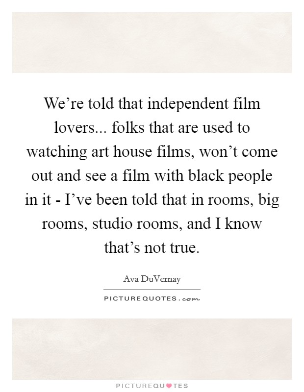 We're told that independent film lovers... folks that are used to watching art house films, won't come out and see a film with black people in it - I've been told that in rooms, big rooms, studio rooms, and I know that's not true Picture Quote #1