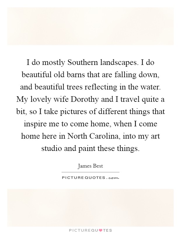 I do mostly Southern landscapes. I do beautiful old barns that are falling down, and beautiful trees reflecting in the water. My lovely wife Dorothy and I travel quite a bit, so I take pictures of different things that inspire me to come home, when I come home here in North Carolina, into my art studio and paint these things Picture Quote #1