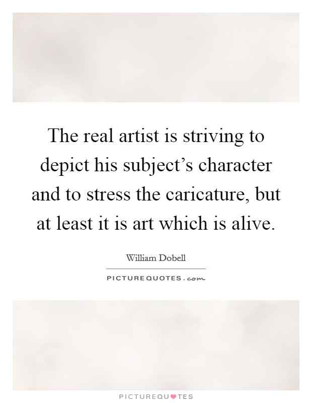 The real artist is striving to depict his subject's character and to stress the caricature, but at least it is art which is alive Picture Quote #1