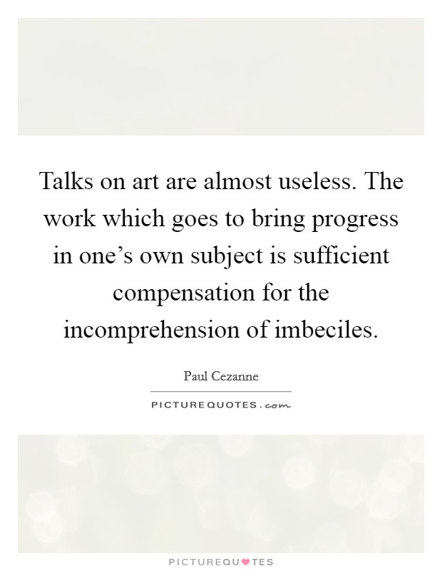 Talks on art are almost useless. The work which goes to bring progress in one's own subject is sufficient compensation for the incomprehension of imbeciles Picture Quote #1