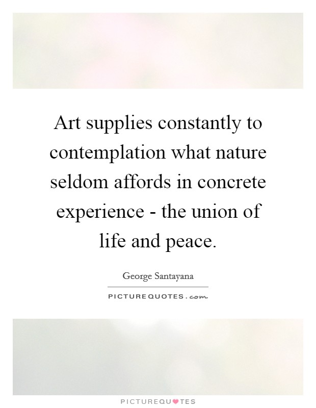 Art supplies constantly to contemplation what nature seldom affords in concrete experience - the union of life and peace Picture Quote #1