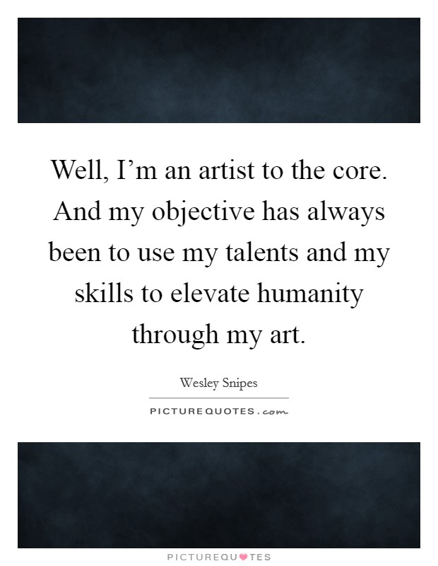 Well, I'm an artist to the core. And my objective has always been to use my talents and my skills to elevate humanity through my art Picture Quote #1