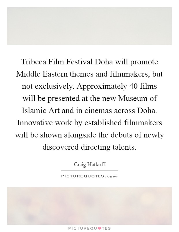 Tribeca Film Festival Doha will promote Middle Eastern themes and filmmakers, but not exclusively. Approximately 40 films will be presented at the new Museum of Islamic Art and in cinemas across Doha. Innovative work by established filmmakers will be shown alongside the debuts of newly discovered directing talents Picture Quote #1