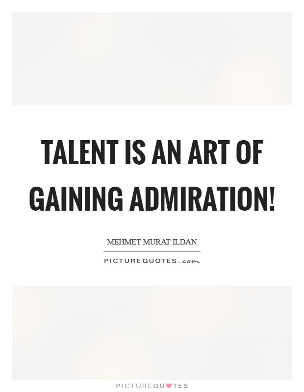 Talent is an art of gaining admiration! Picture Quote #1