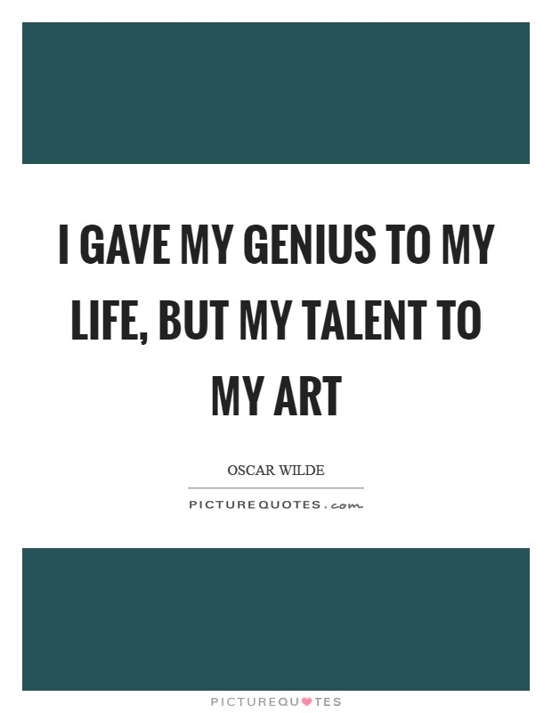 I gave my genius to my life, but my talent to my art Picture Quote #1