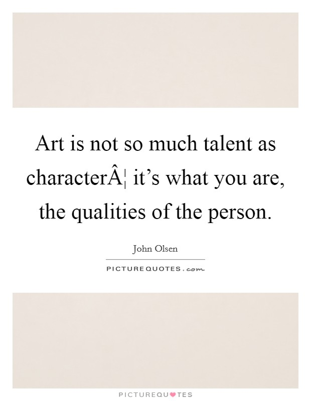Art is not so much talent as character¦ it's what you are, the qualities of the person Picture Quote #1