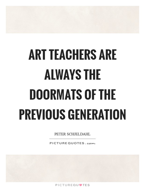 Art teachers are always the doormats of the previous generation Picture Quote #1