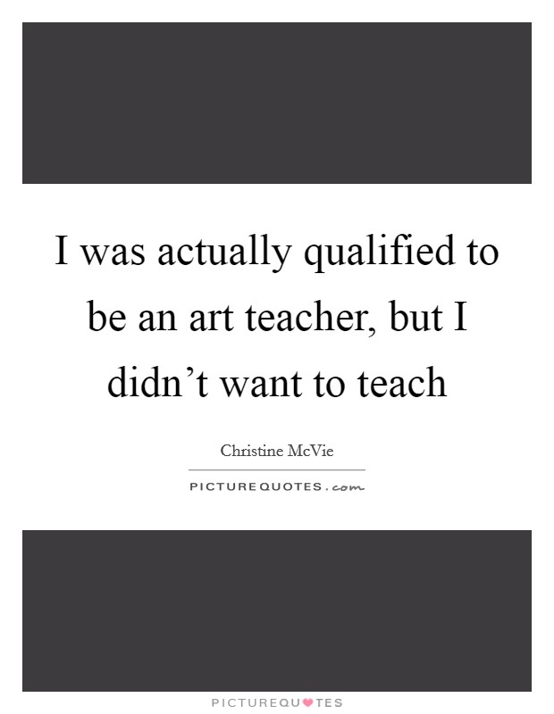I was actually qualified to be an art teacher, but I didn't want to teach Picture Quote #1