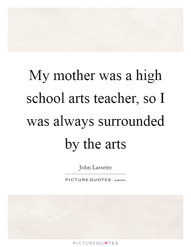 My mother was a high school arts teacher, so I was always surrounded by the arts Picture Quote #1