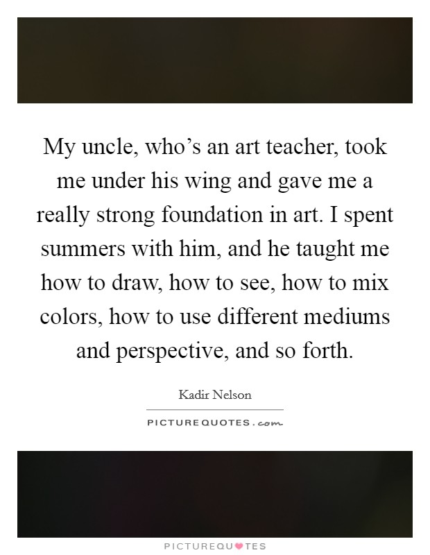 My uncle, who's an art teacher, took me under his wing and gave me a really strong foundation in art. I spent summers with him, and he taught me how to draw, how to see, how to mix colors, how to use different mediums and perspective, and so forth Picture Quote #1