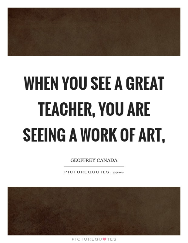 When you see a great teacher, you are seeing a work of art, Picture Quote #1