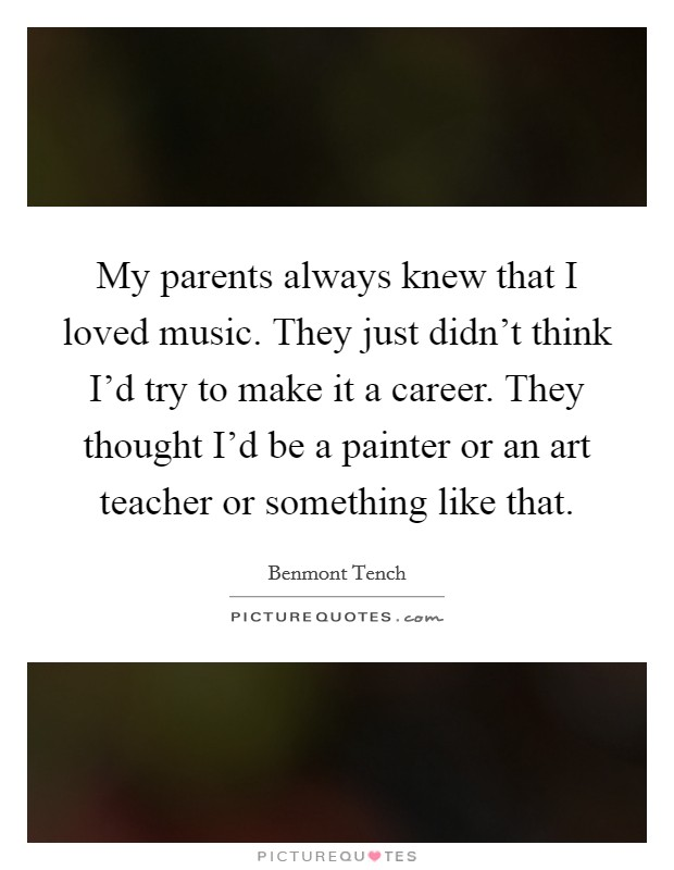My parents always knew that I loved music. They just didn't think I'd try to make it a career. They thought I'd be a painter or an art teacher or something like that Picture Quote #1