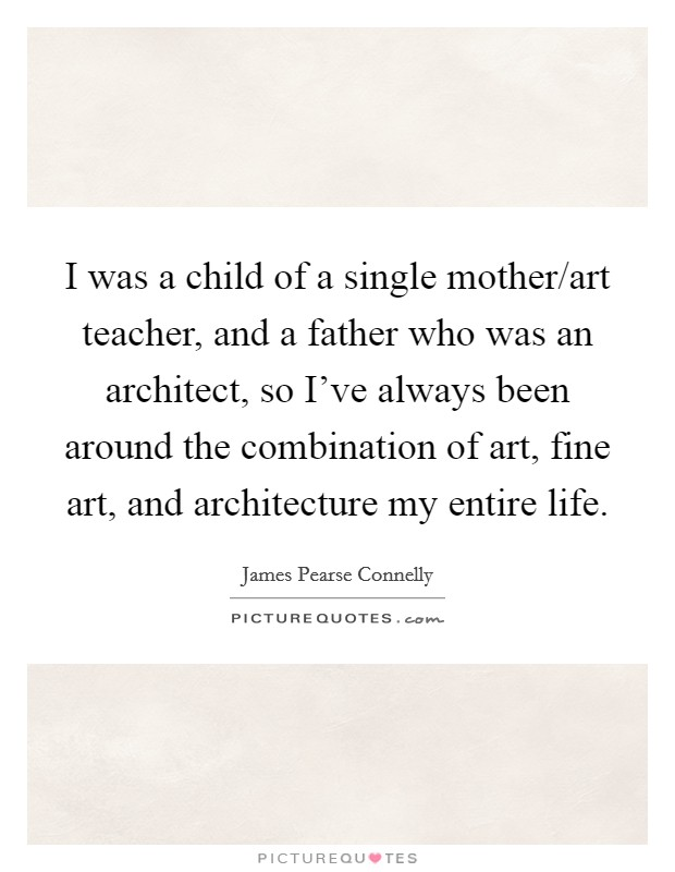 I was a child of a single mother/art teacher, and a father who was an architect, so I've always been around the combination of art, fine art, and architecture my entire life Picture Quote #1