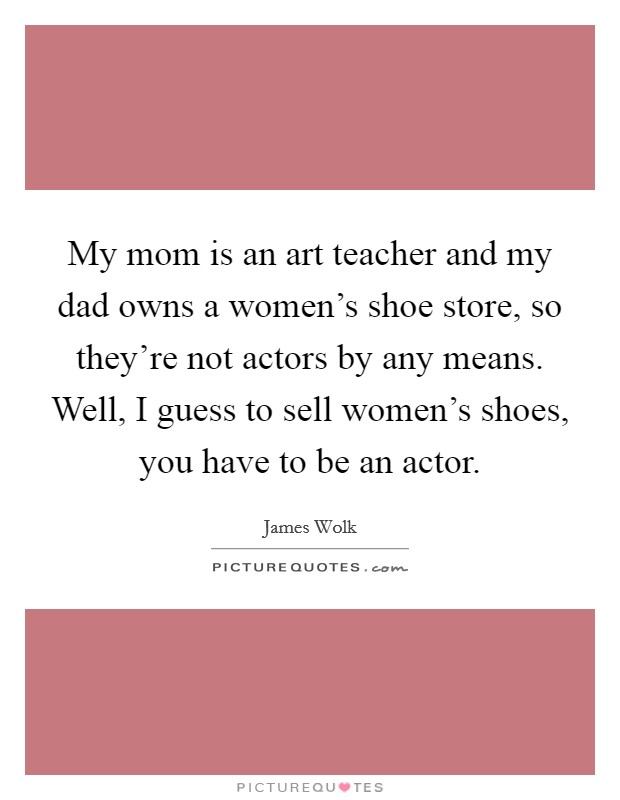 My mom is an art teacher and my dad owns a women's shoe store, so they're not actors by any means. Well, I guess to sell women's shoes, you have to be an actor Picture Quote #1