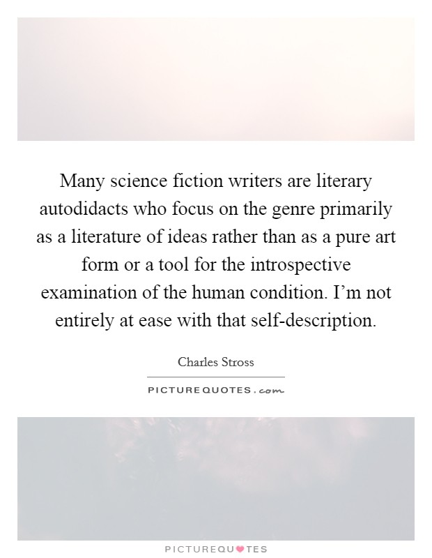 Many science fiction writers are literary autodidacts who focus on the genre primarily as a literature of ideas rather than as a pure art form or a tool for the introspective examination of the human condition. I'm not entirely at ease with that self-description Picture Quote #1