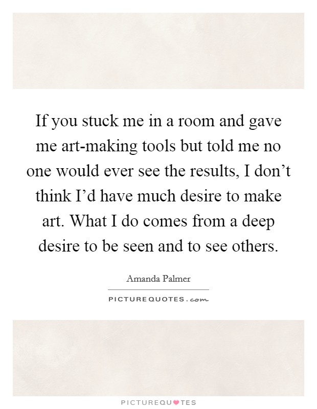 If you stuck me in a room and gave me art-making tools but told me no one would ever see the results, I don't think I'd have much desire to make art. What I do comes from a deep desire to be seen and to see others Picture Quote #1
