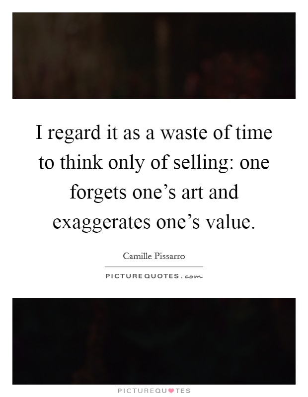 I regard it as a waste of time to think only of selling: one forgets one's art and exaggerates one's value Picture Quote #1