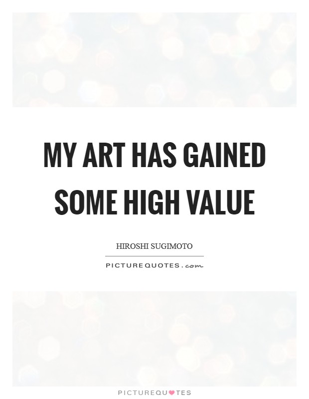 My art has gained some high value Picture Quote #1