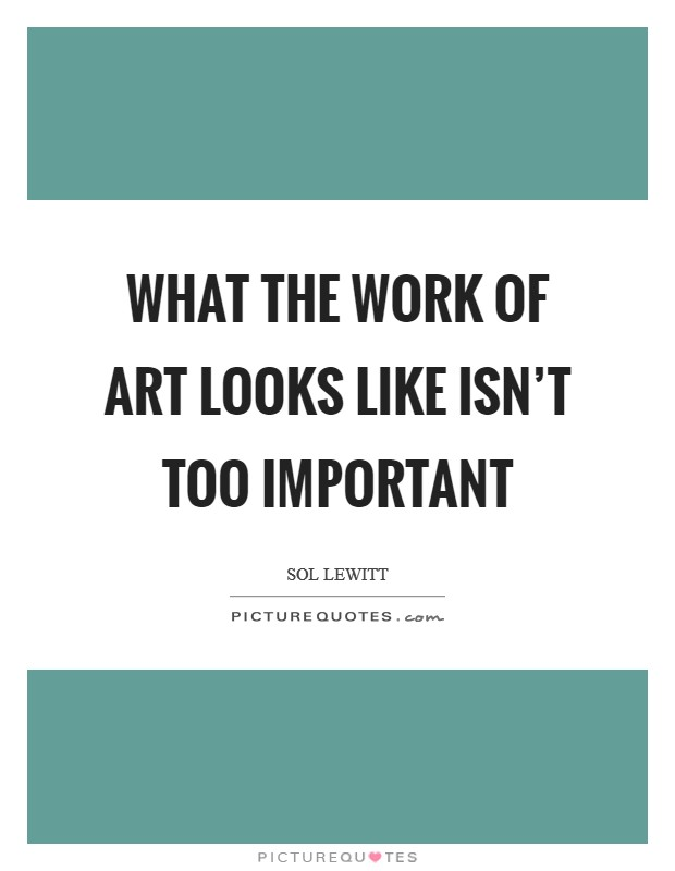 What the work of art looks like isn't too important Picture Quote #1