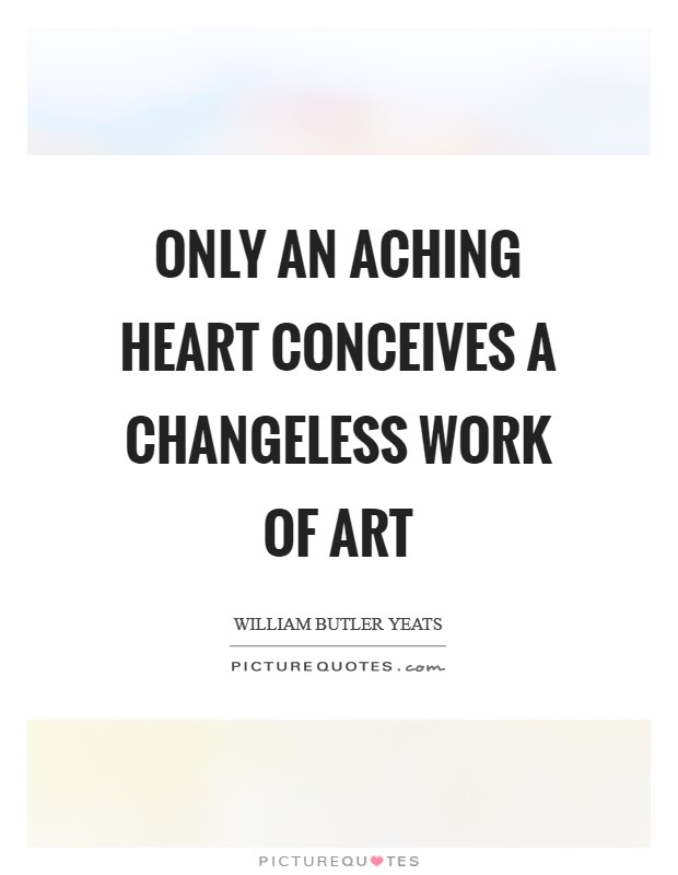 Only an aching heart Conceives a changeless work of art Picture Quote #1