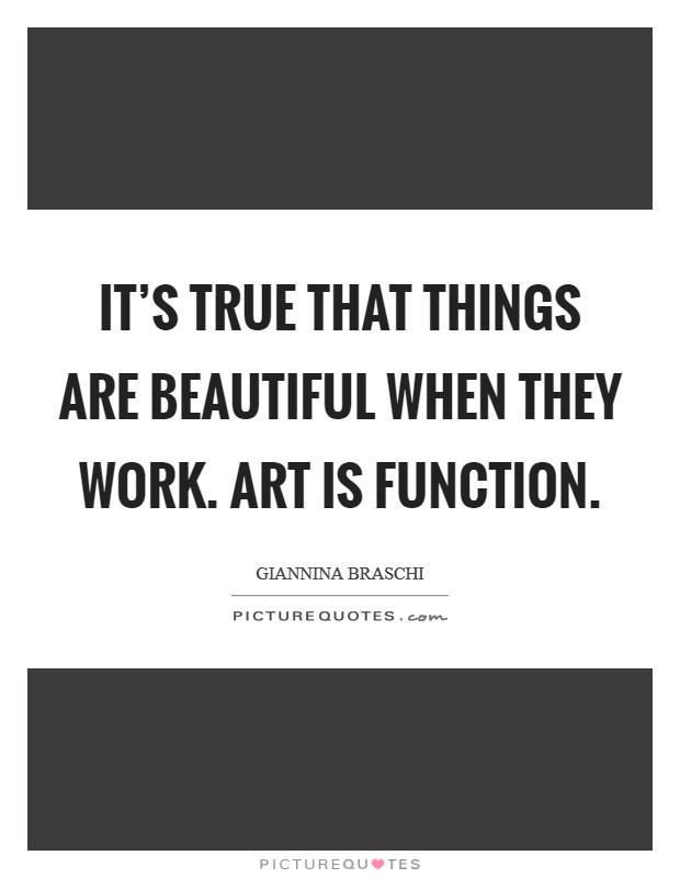It's true that things are beautiful when they work. Art is function Picture Quote #1