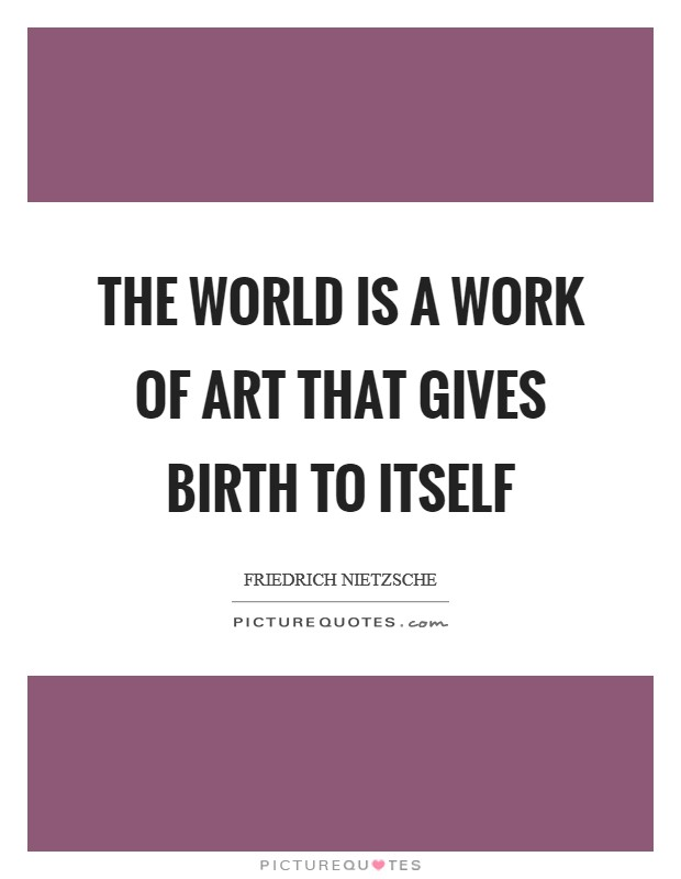 The world is a work of art that gives birth to itself Picture Quote #1