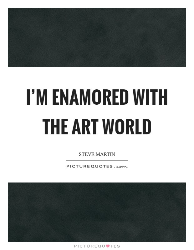 I'm enamored with the art world Picture Quote #1