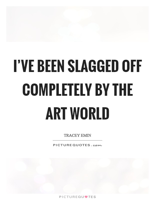 I've been slagged off completely by the art world Picture Quote #1