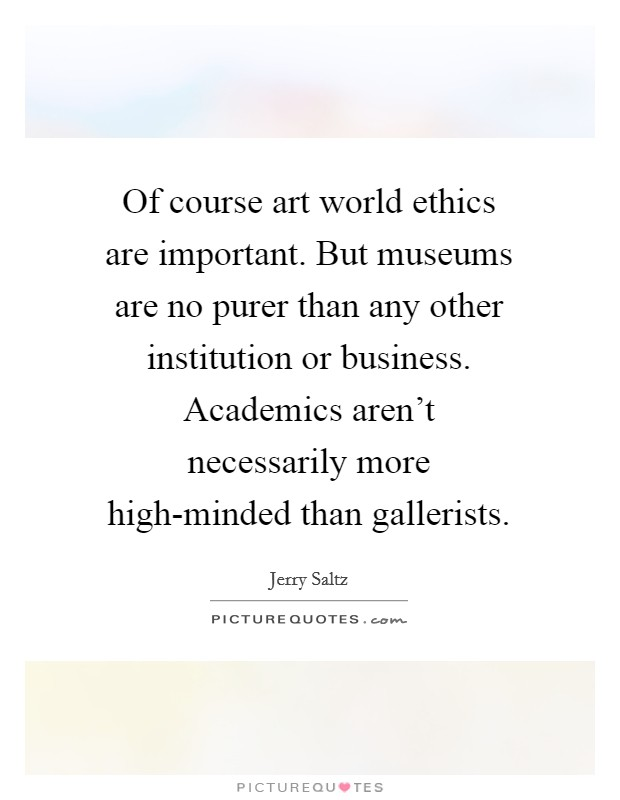 Of course art world ethics are important. But museums are no purer than any other institution or business. Academics aren't necessarily more high-minded than gallerists Picture Quote #1