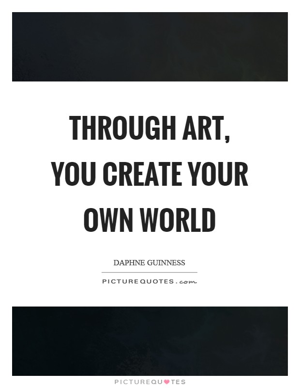 Through art, you create your own world Picture Quote #1
