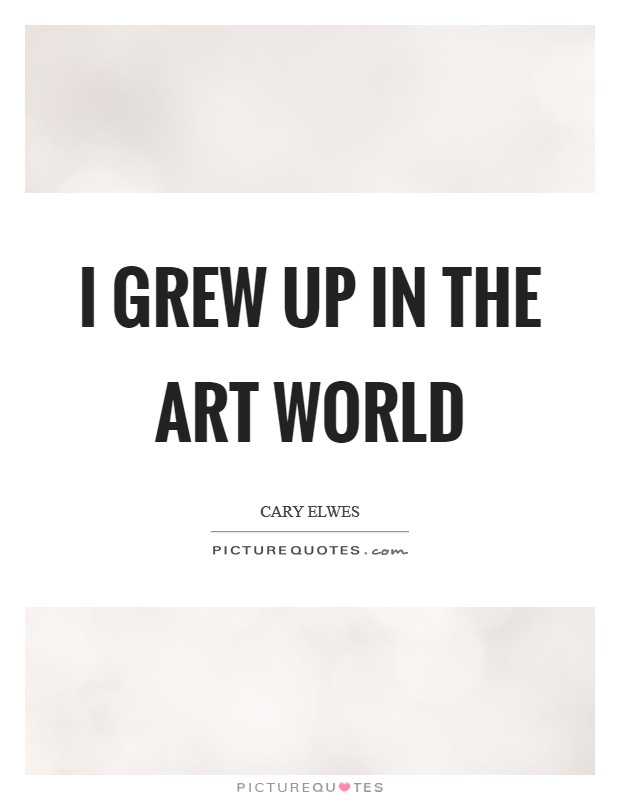 I grew up in the art world Picture Quote #1