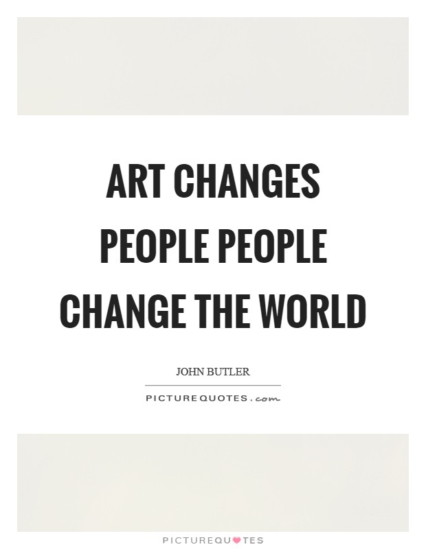 Art changes people people change the world Picture Quote #1