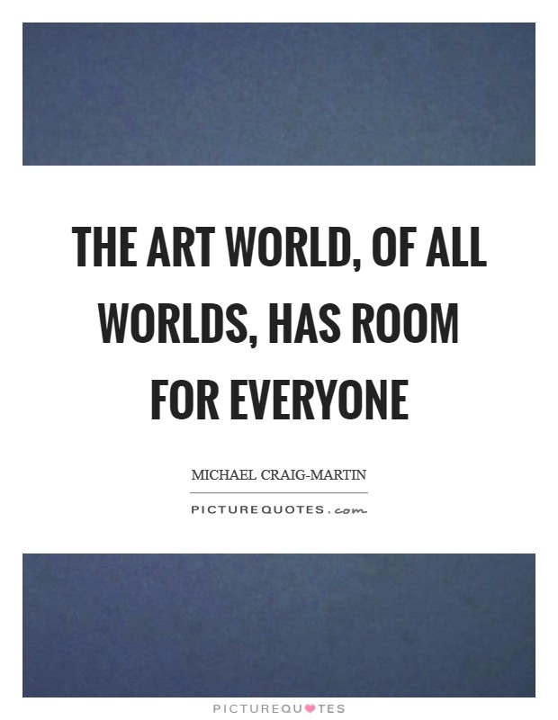 The art world, of all worlds, has room for everyone Picture Quote #1