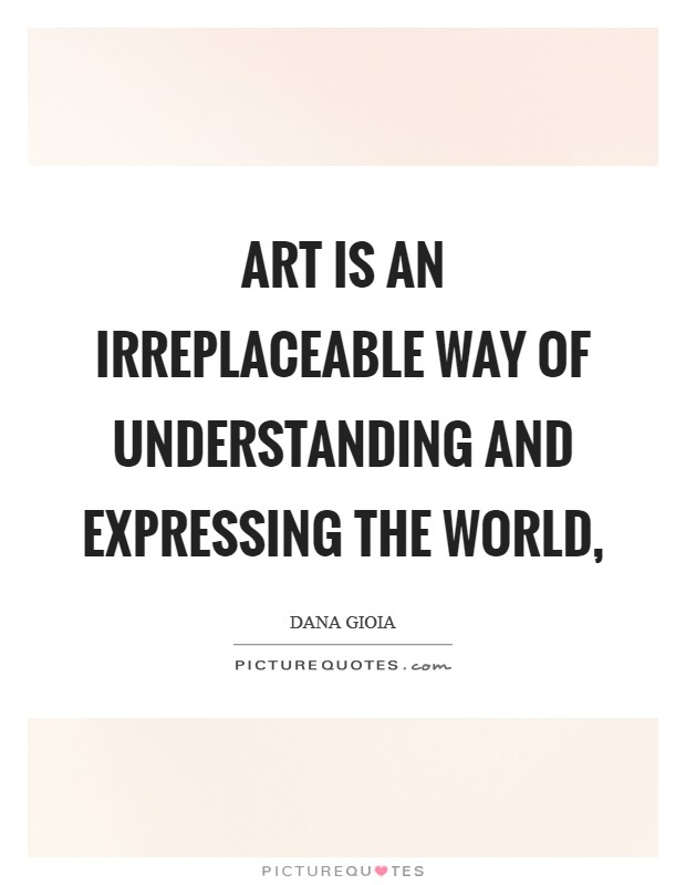Art is an irreplaceable way of understanding and expressing the world, Picture Quote #1