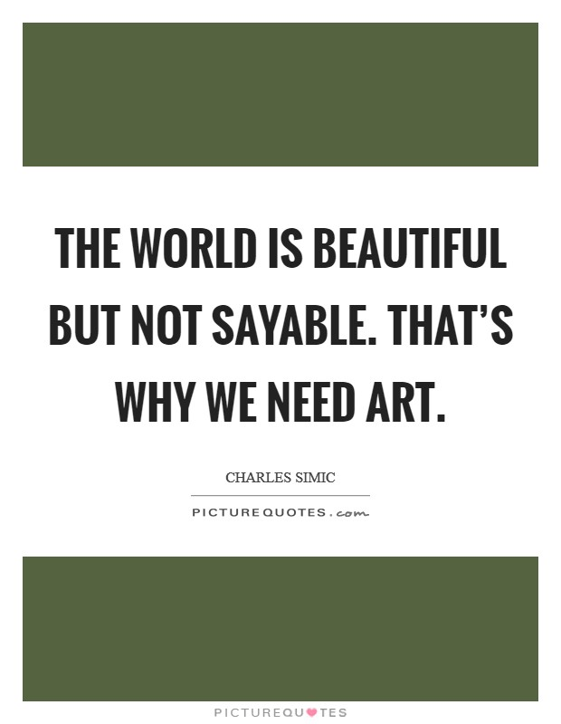 The world is beautiful but not sayable. That's why we need art Picture Quote #1