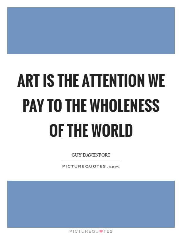 Art is the attention we pay to the wholeness of the world Picture Quote #1